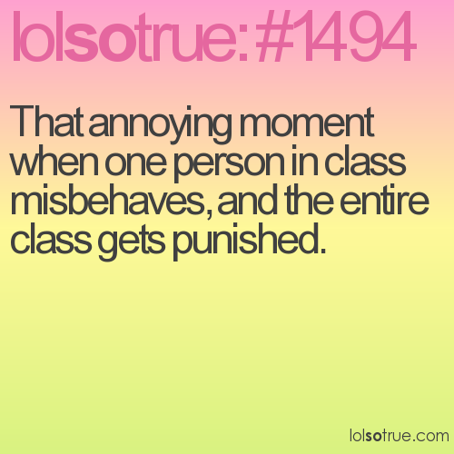 That annoying moment when one person in class misbehaves, and the entire class gets punished.
