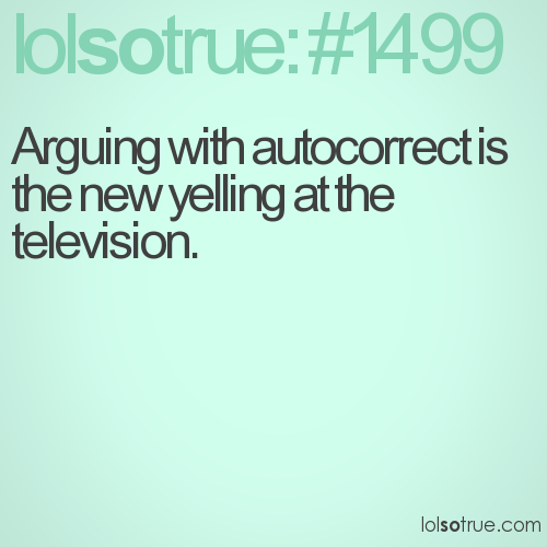 Arguing with autocorrect is the new yelling at the television.