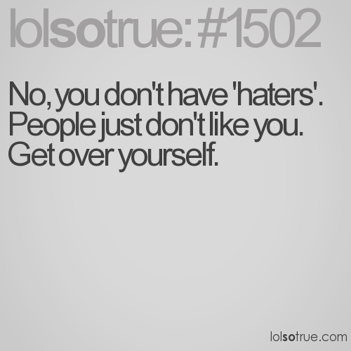 No, you don't have 'haters'. People just don't like you. 