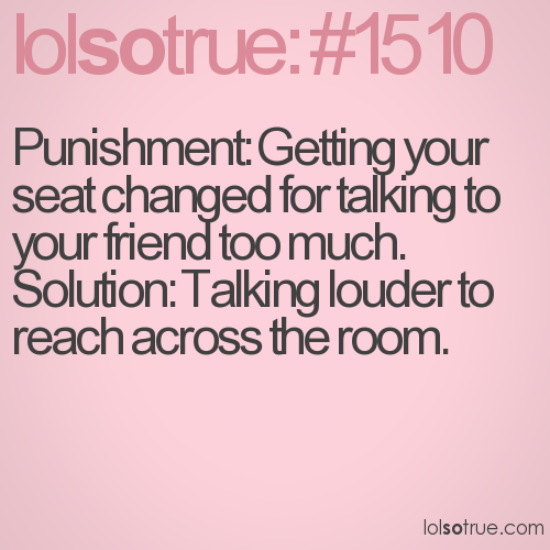 Punishment: Getting your seat changed for talking to your friend too much. Solution: Talking louder to reach across the room.