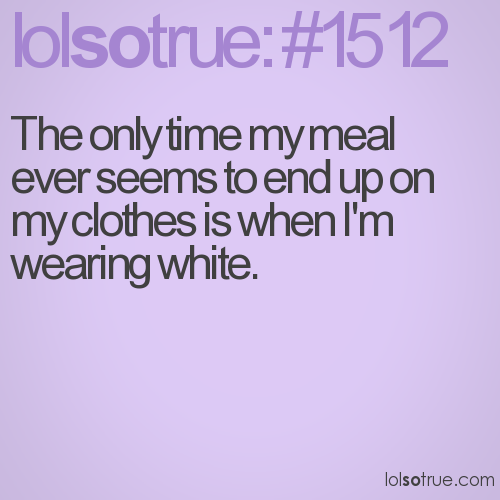 The only time my meal ever seems to end up on my clothes is when I'm wearing white.