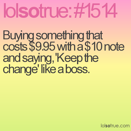 Buying something that costs $9.95 with a $10 note and saying, 'Keep the change' like a boss.