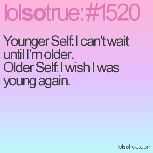 Younger Self: I can't wait until I'm older.