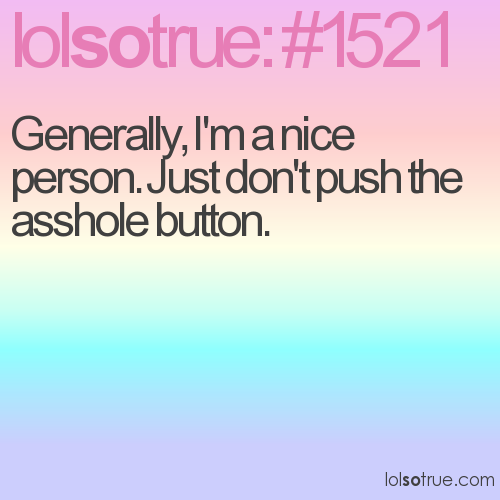Generally, I'm a nice person. Just don't push the asshole button.