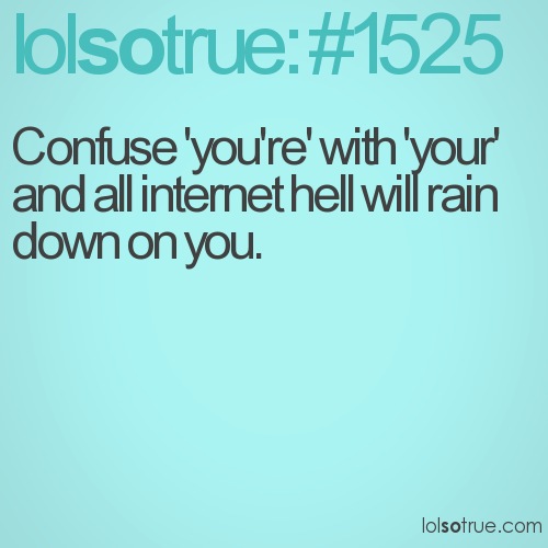 Confuse 'you're' with 'your' and all internet hell will rain down on you.