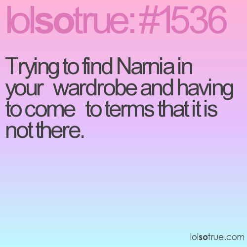 Trying to find Narnia in your   wardrobe and having to come   to terms that it is not there.
