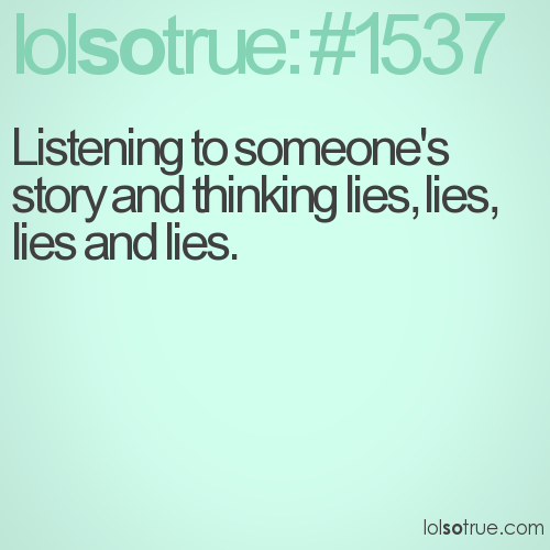 Listening to someone's story and thinking lies, lies, lies and lies.