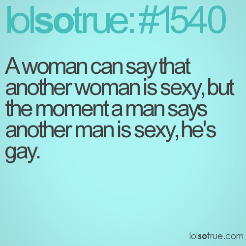 A woman can say that another woman is sexy, but the moment a man says another man is sexy, he's gay.