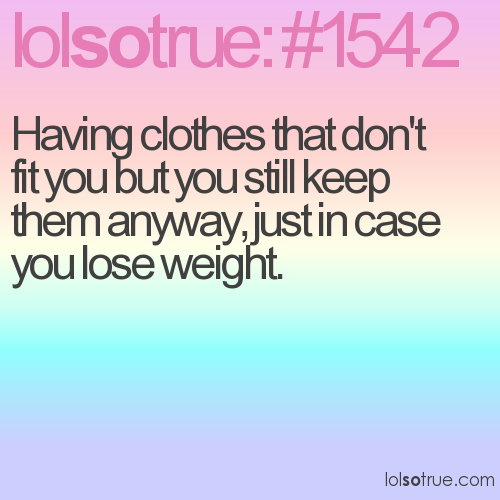 Having clothes that don't fit you but you still keep them anyway, just in case you lose weight.