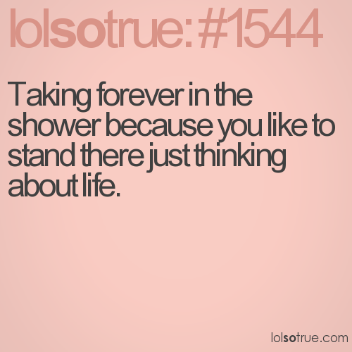 Taking forever in the shower because you like to stand there just thinking about life.