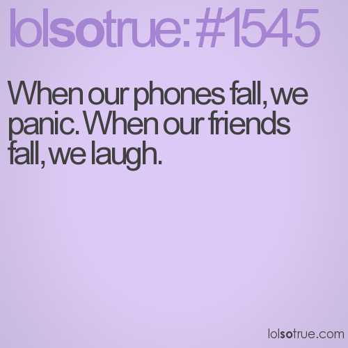 When our phones fall, we panic. When our friends fall, we laugh.