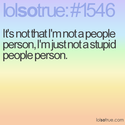 It's not that I'm not a people person, I'm just not a stupid people person.