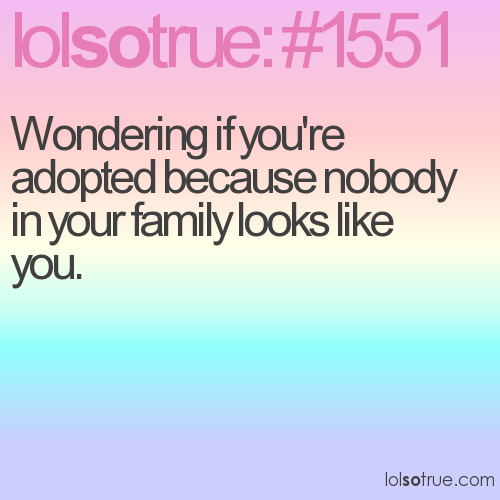 Wondering if you're adopted because nobody in your family looks like you.