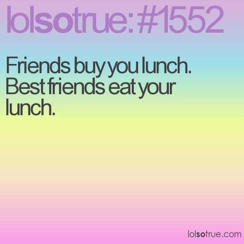 Friends buy you lunch.