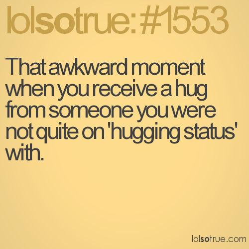 That awkward moment when you receive a hug from someone you were not quite on 'hugging status' with.