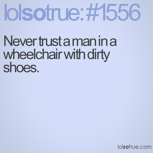 Never trust a man in a wheelchair with dirty shoes.