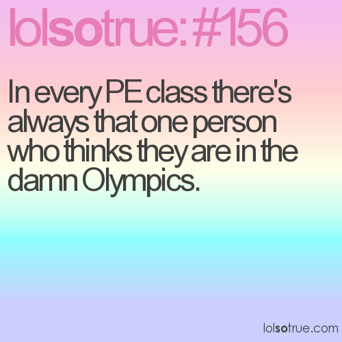 In every PE class there's always that one person who thinks they are in the damn Olympics.