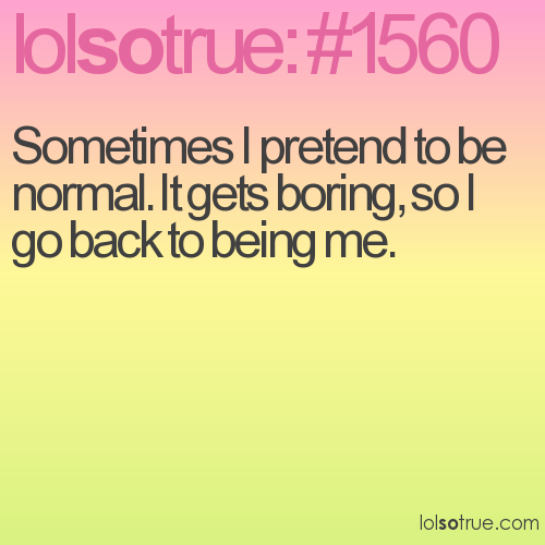 Sometimes I pretend to be normal. It gets boring, so I go back to being me.
