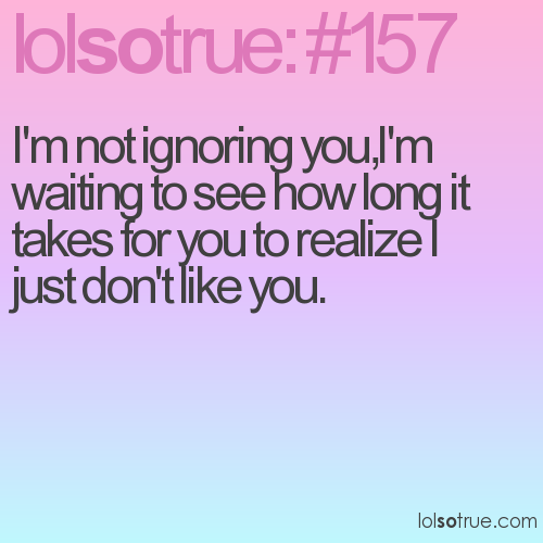 I'm not ignoring you,I'm waiting to see how long it takes for you to realize I just don't like you.