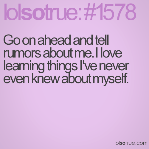 Go on ahead and tell rumors about me. I love learning things I've never even knew about myself.
