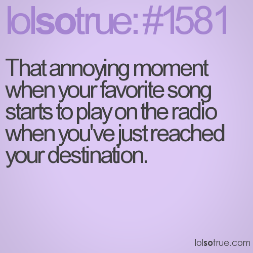 That annoying moment when your favorite song starts to play on the radio when you've just reached your destination.