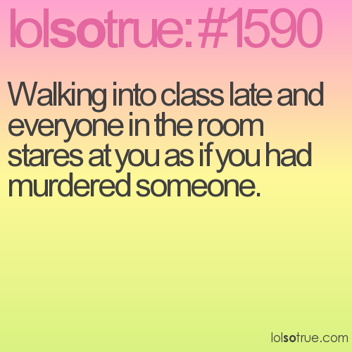 Walking into class late and everyone in the room stares at you as if you had murdered someone.