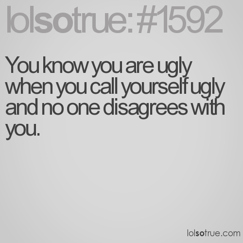 You know you are ugly when you call yourself ugly and no one disagrees with you.