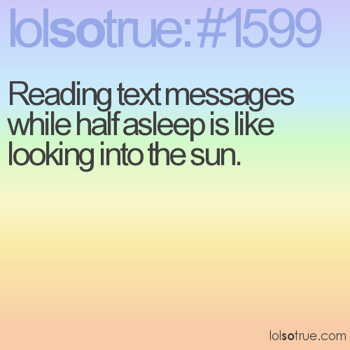 Reading text messages while half asleep is like looking into the sun.