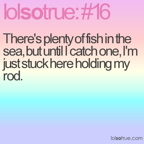 There's plenty of fish in the sea, but until I catch one, I'm just stuck here holding my rod.