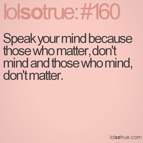 Speak your mind because those who matter, don't mind and those who mind, don't matter.