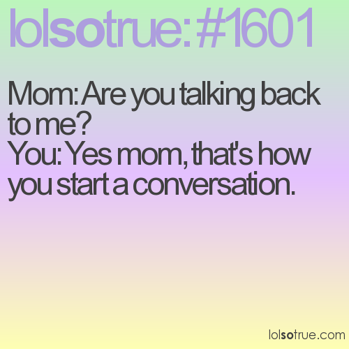 Mom: Are you talking back to me? You: Yes mom, that's how you start a conversation.