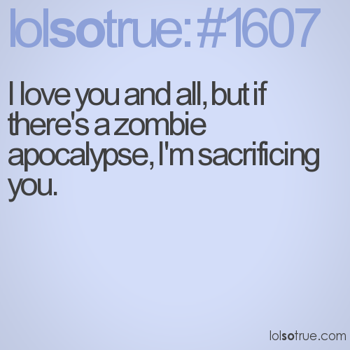 I love you and all, but if there's a zombie apocalypse, I'm sacrificing you.