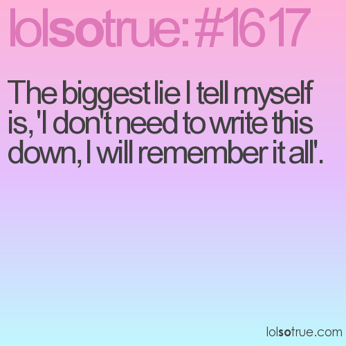 The biggest lie I tell myself is, 'I don't need to write this down, I will remember it all'.