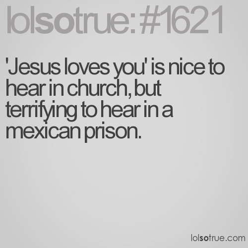 'Jesus loves you' is nice to hear in church, but terrifying to hear in a mexican prison.