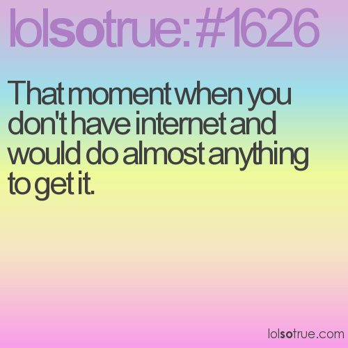 That moment when you don't have internet and would do almost anything to get it.