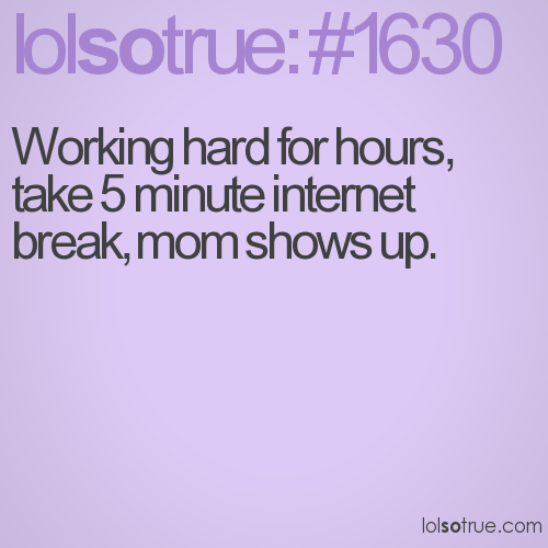 Working hard for hours, take 5 minute internet break, mom shows up.