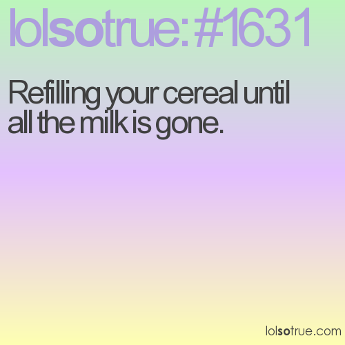 Refilling your cereal until all the milk is gone.