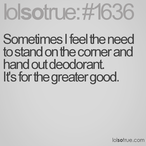 Sometimes I feel the need to stand on the corner and hand out deodorant.  It's for the greater good.