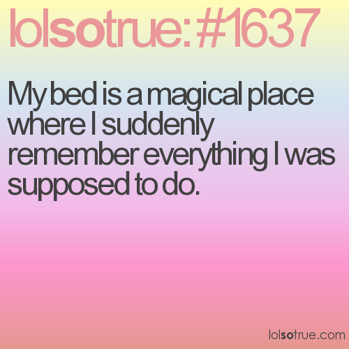 My bed is a magical place where I suddenly remember everything I was supposed to do.