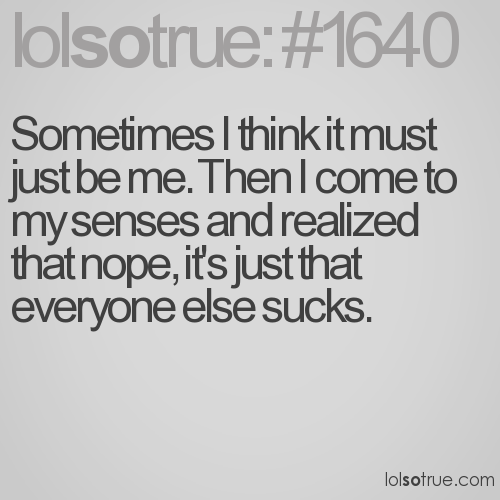 Sometimes I think it must just be me. Then I come to my senses and realized that nope, it's just that everyone else sucks.