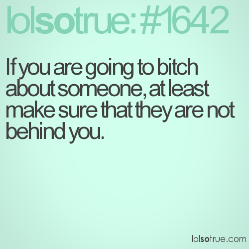 If you are going to bitch about someone, at least make sure that they are not behind you.