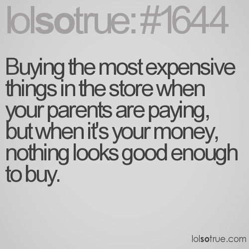 Buying the most expensive things in the store when your parents are paying, but when it's your money, nothing looks good enough to buy.
