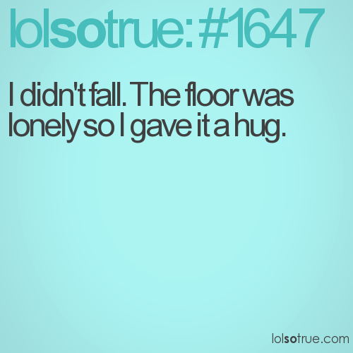 I didn't fall. The floor was lonely so I gave it a hug.