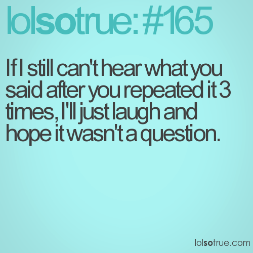If I still can't hear what you said after you repeated it 3 times, I'll just laugh and hope it wasn't a question.