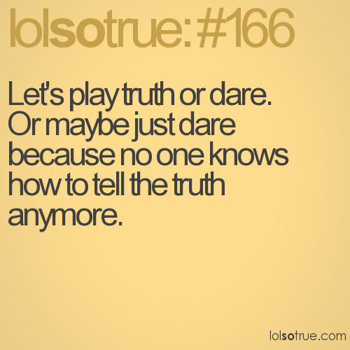 Let's play truth or dare.  Or maybe just dare because no one knows how to tell the truth anymore.