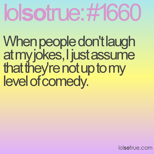 When people don't laugh at my jokes, I just assume that they're not up to my level of comedy.