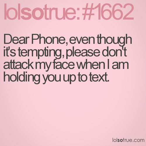 Dear Phone, even though it's tempting, please don't attack my face when I am holding you up to text.