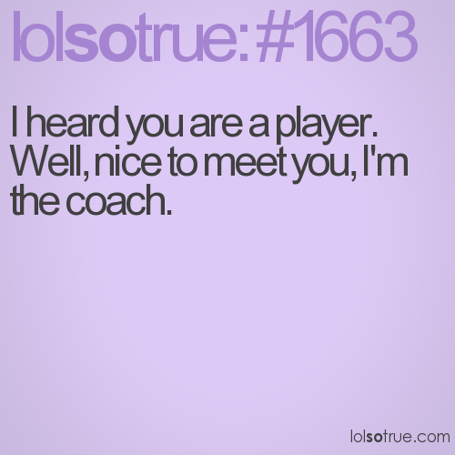I heard you are a player. Well, nice to meet you, I'm the coach.