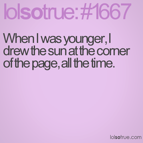 When I was younger, I drew the sun at the corner of the page, all the time.