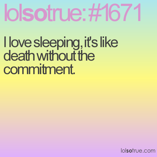 I love sleeping, it's like death without the commitment.